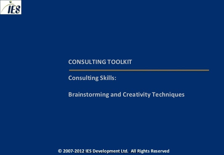 CONSULTING TOOLKIT     Consulting Skills:     Brainstorming and Creativity Techniques© 2007-2012 IESIES Development Ltd. A...