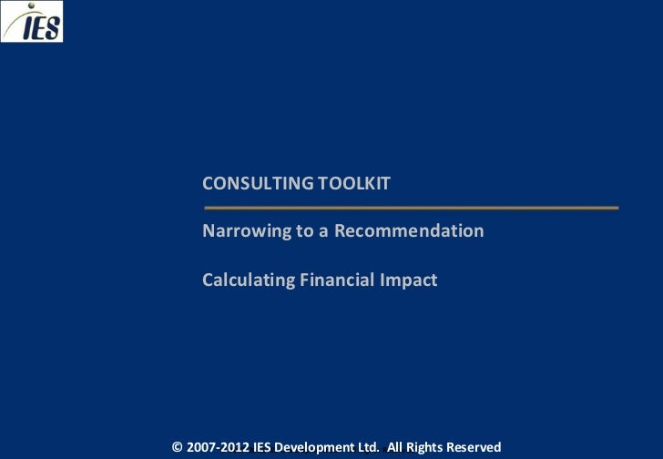 CONSULTING TOOLKIT     Narrowing to a Recommendation     Calculating Financial Impact© 2007-2012 IESIES Development Ltd. A...