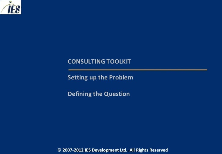 CONSULTING TOOLKIT     Setting up the Problem     Defining the Question© 2007-2012 IESIES Development Ltd. All Ltd. Reserv...