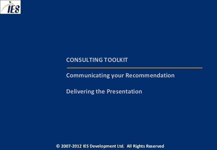 CONSULTING TOOLKIT     Communicating your Recommendation     Delivering the Presentation© 2007-2012 IESIES Development Ltd...