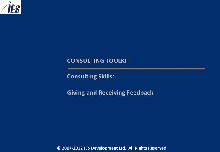 CONSULTING TOOLKIT     Consulting Skills:     Giving and Receiving Feedback© 2007-2012 IESIES Development Ltd. All Ltd. Re...