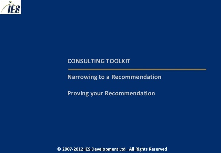CONSULTING TOOLKIT     Narrowing to a Recommendation     Proving your Recommendation© 2007-2012 IESIES Development Ltd. Al...