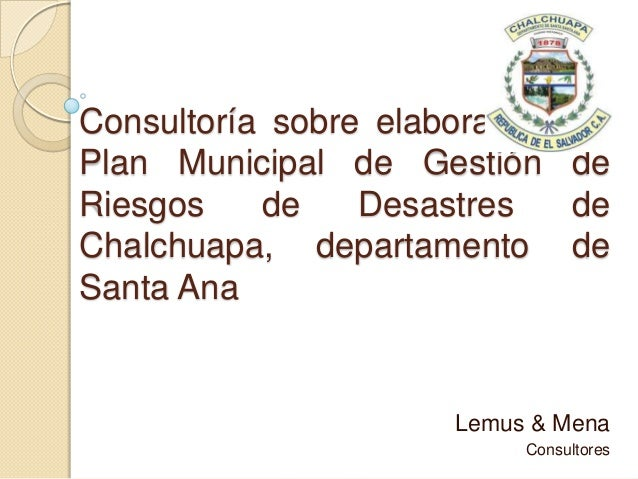 Consultoría sobre elaboración de Plan Municipal de Gestión de Riesgos de Desastres de Chalchuapa, departamento de Santa An...