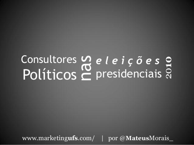 Consultores Políticos www.marketingufs.com/   por @MateusMorais_ 2010 nas e l e i ç õ e s presidenciais