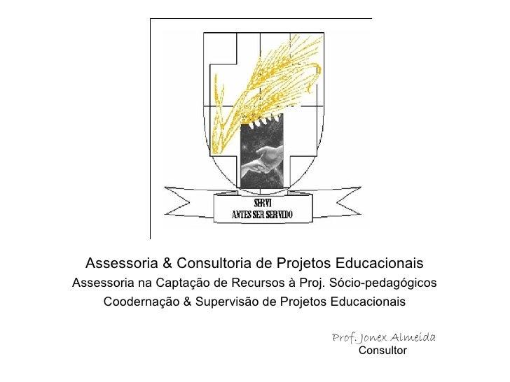 Assessoria & Consultoria de Projetos Educacionais Assessoria na Captação de Recursos à Proj. Sócio-pedagógicos Coodernação...