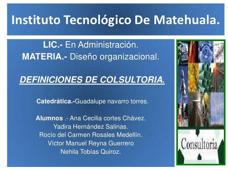 Instituto Tecnológico De Matehuala.<br />LIC.- En Administración.<br />MATERIA.- Diseño organizacional.<br />DEFINICIONES ...