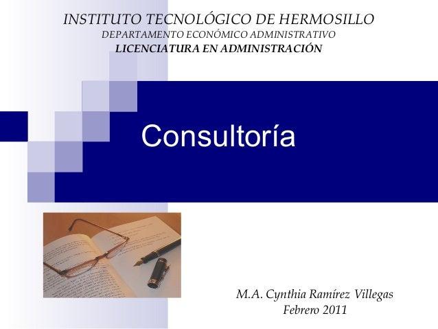 Consultoría M.A. Cynthia Ramírez Villegas Febrero 2011 INSTITUTO TECNOLÓGICO DE HERMOSILLO DEPARTAMENTO ECONÓMICO ADMINIST...