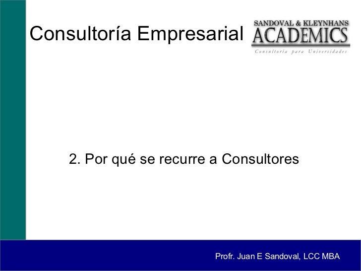 Consultoría Empresarial    2. Por qué se recurre a Consultores                          Profr. Juan E Sandoval, LCC MBA