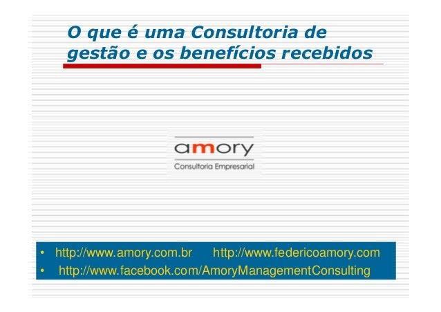 • http://www.amory.com.br http://www.federicoamory.com • http://www.facebook.com/AmoryManagementConsulting O que é uma Con...