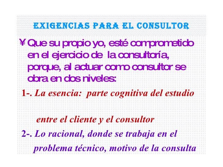 Exigencias para el consultor <ul><li>Que su propio yo, esté comprometido en el ejercicio de  la consultoría, porque, al ac...