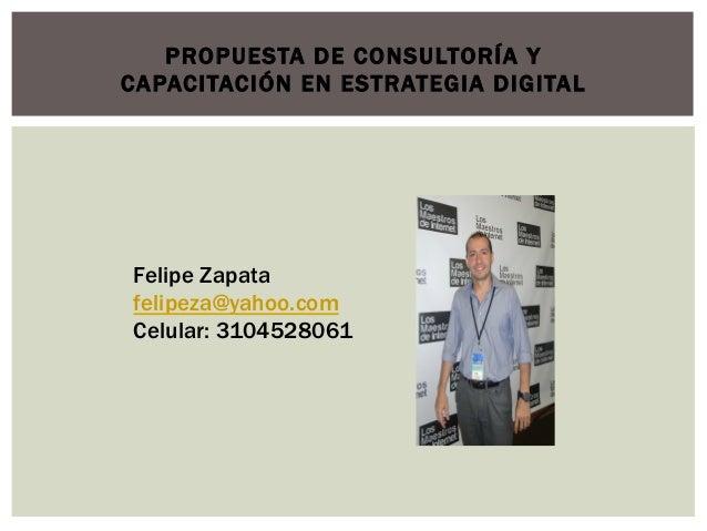 PROPUESTA DE CONSULTORÍA YCAPACITACIÓN EN ESTRATEGIA DIGITALFelipe Zapatafelipeza@yahoo.comCelular: 3104528061