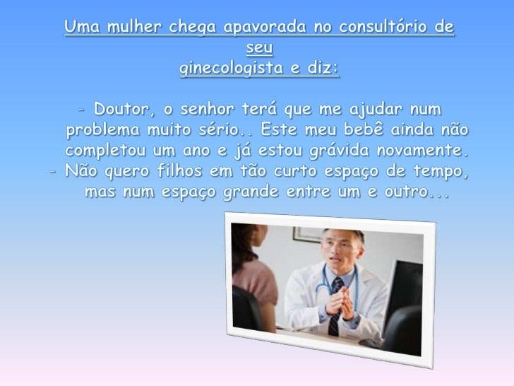 Uma mulher chega apavorada no consultório de seu <br />ginecologista e diz:<br /><ul><li>Doutor, o senhor terá que me ajud...