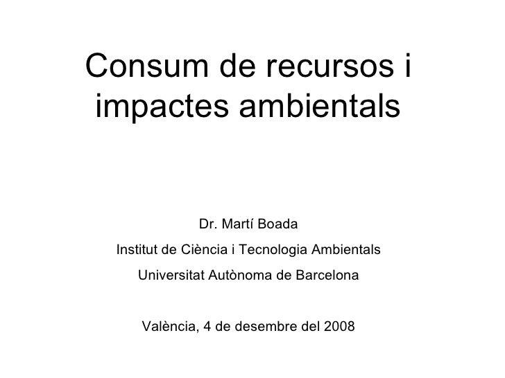 Consum de recursos i impactes ambientals Dr. Martí Boada Institut de Ciència i Tecnologia Ambientals Universitat Autònoma ...