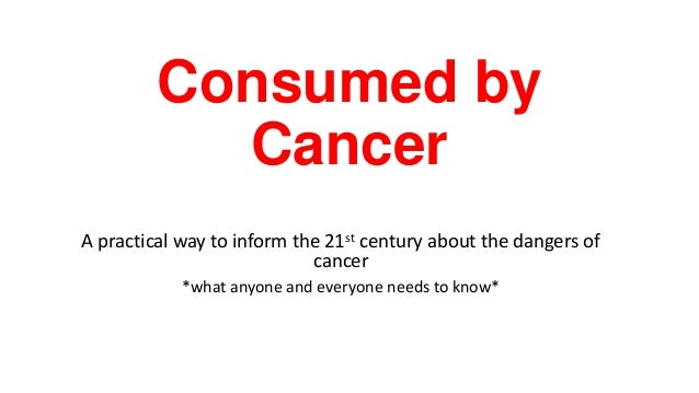 Consumed by Cancer A practical way to inform the 21st century about the dangers of cancer *what anyone and everyone needs ...