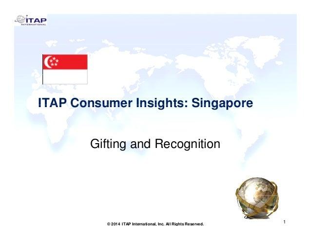 ITAP Consumer Insights: SingaporeITAP Consumer Insights: Singapore Gifting and Recognition 1 1© 2014 ITAP International, I...