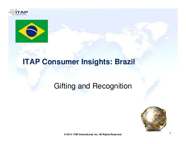 ITAP Consumer Insights: BrazilITAP Consumer Insights: Brazil Gifting and Recognition 1 1© 2014 ITAP International, Inc. Al...