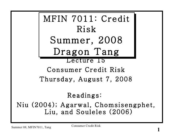 MFIN 7011: Credit Risk Summer, 2008 Dragon Tang <ul><li>Lecture 15 </li></ul><ul><li>Consumer Credit Risk </li></ul><ul><l...