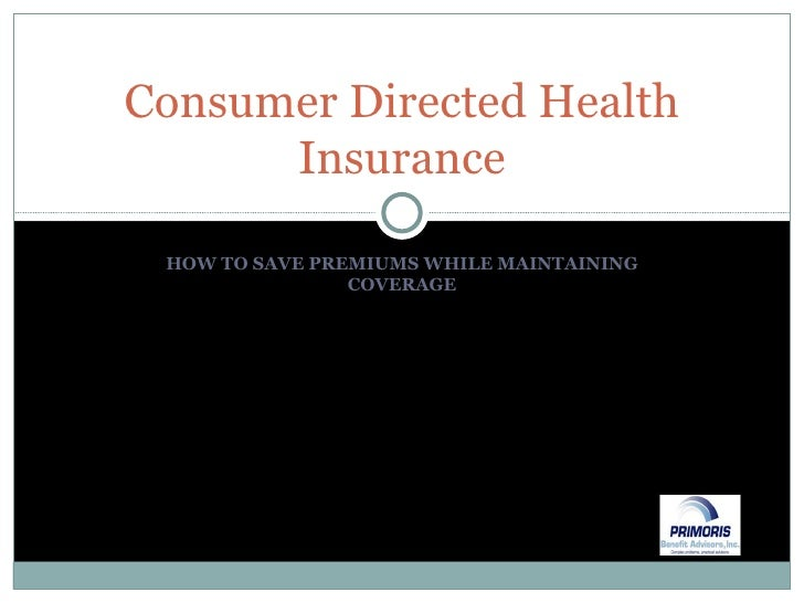 HOW TO SAVE PREMIUMS WHILE MAINTAINING COVERAGE Consumer Directed Health Insurance