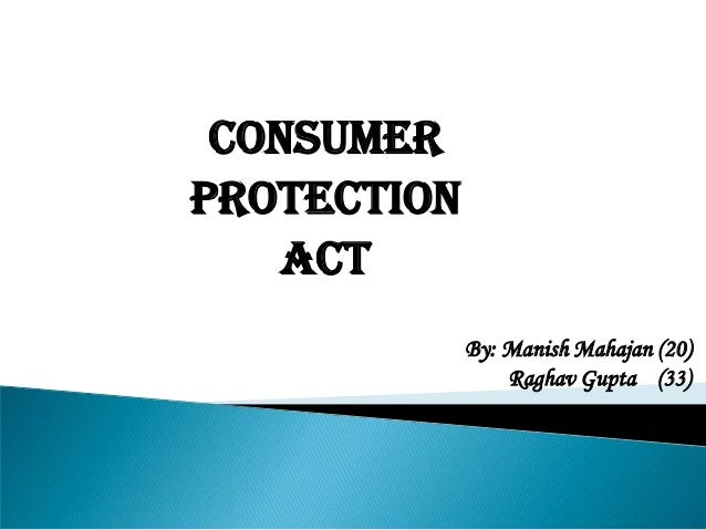 CONSUMER PROTECTION ACT By: Manish Mahajan (20) Raghav Gupta (33)