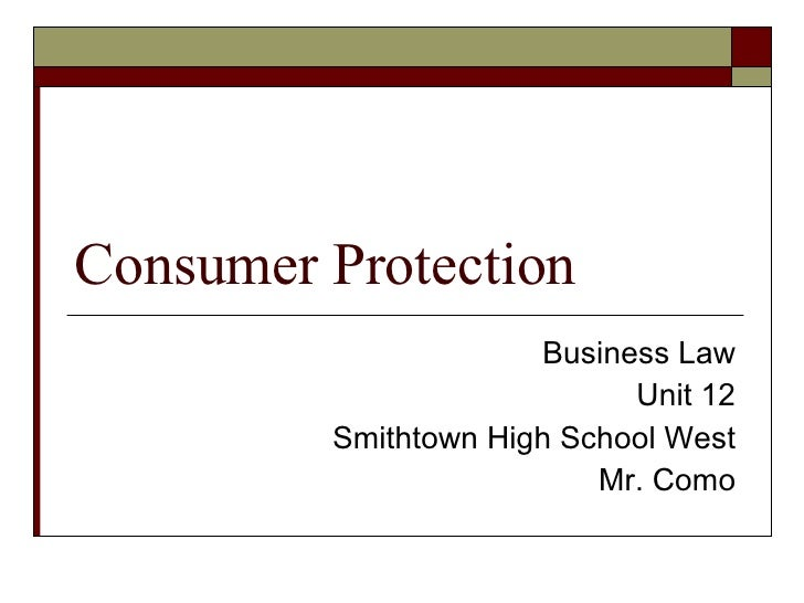 Consumer Protection Business Law Unit 12 Smithtown High School West Mr. Como