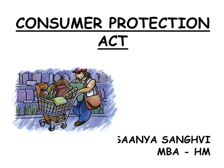 CONSUMER PROTECTION ACT<br />SAANYA SANGHVI<br />MBA - HM<br />