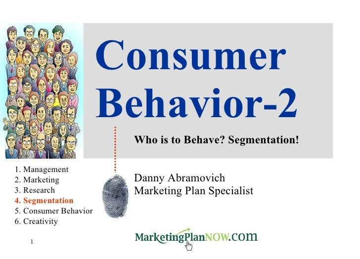 Consumer Behavior-2 Who is to Behave? Segmentation! Danny Abramovich Marketing Plan Specialist 1. Management 2. Marketing ...