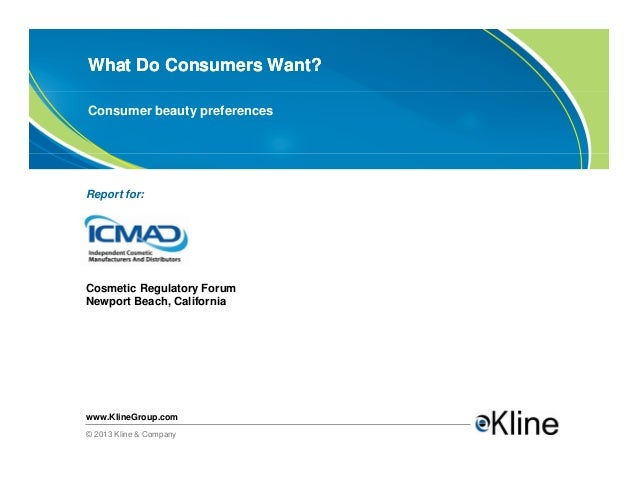 What Do Consumers Want?Consumer beauty preferencesReport for:Cosmetic Regulatory ForumNewport Beach, Californiawww.KlineGr...