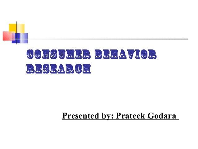 Consumer BehaviorResearch    Presented by: Prateek Godara