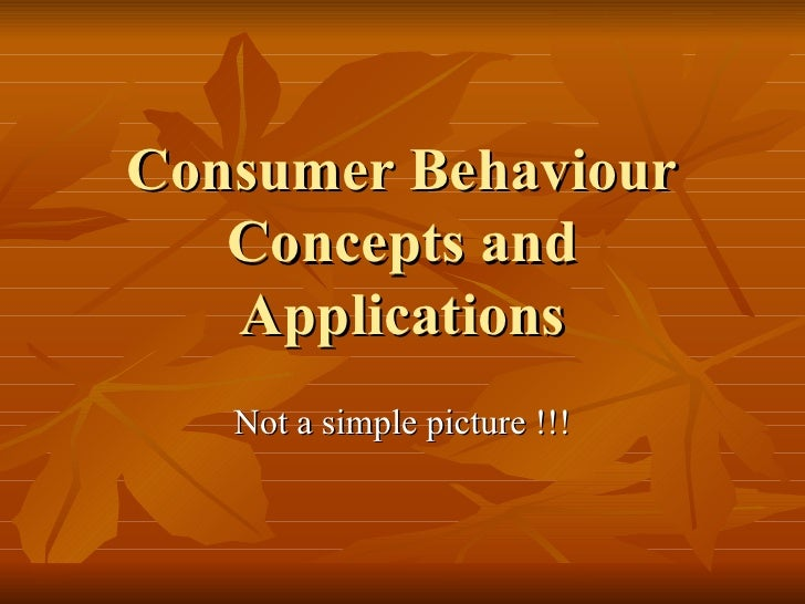 Consumer Behaviour Concepts and Applications Not a simple picture !!!