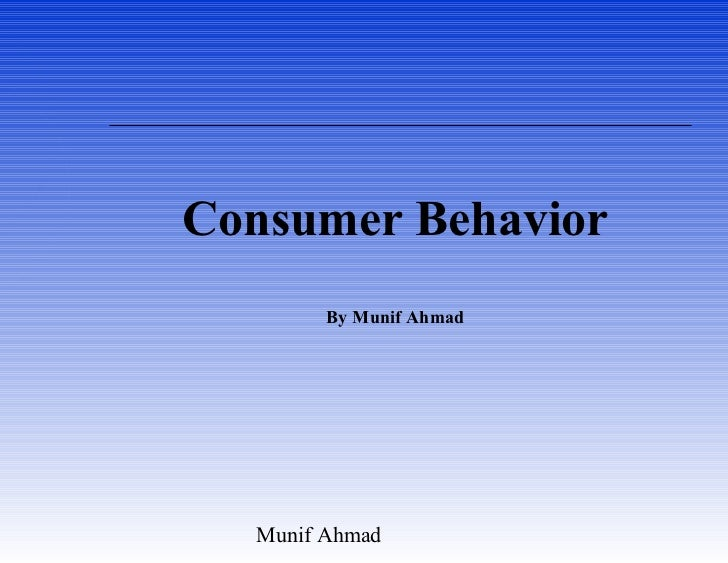 Consumer Behavior        By Munif Ahmad  Munif Ahmad