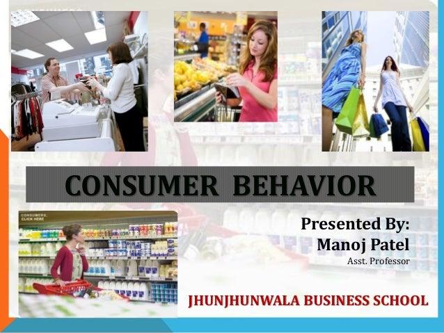 CONSUMER BEHAVIOR Presented By: Manoj Patel Asst. Professor JHUNJHUNWALA BUSINESS SCHOOL