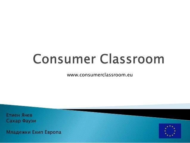 www.consumerclassroom.eu  Етиен Янев Сахар Фаузи Младежки Екип Европа