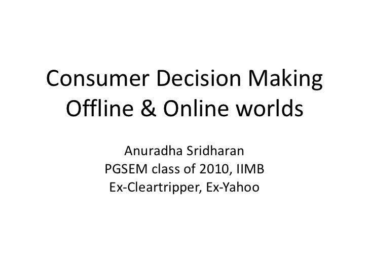 Consumer Decision Making Offline & Online worlds Anuradha Sridharan PGSEM class of 2010, IIMB Ex-Cleartripper, Ex-Yahoo
