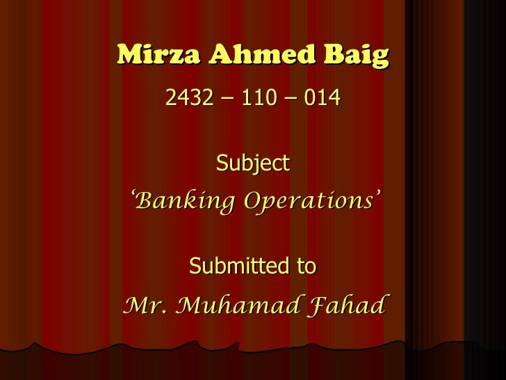 Mirza Ahmed Baig <ul><li>2432 – 110 – 014 </li></ul><ul><li>Subject </li></ul><ul><li>' Banking Operations' </li></ul><ul>...