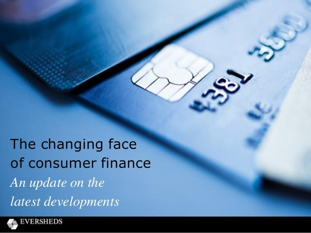 The changing face of consumer finance An update on the latest developments