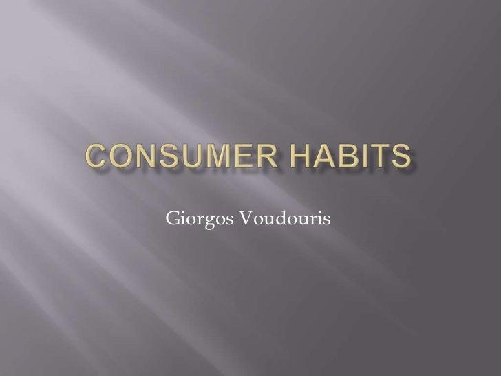 Consumer habits<br />GiorgosVoudouris<br />