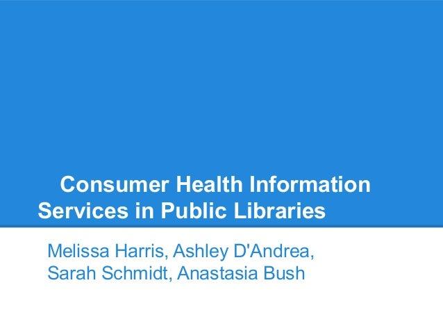Consumer Health Information Services in Public Libraries Melissa Harris, Ashley D'Andrea, Sarah Schmidt, Anastasia Bush
