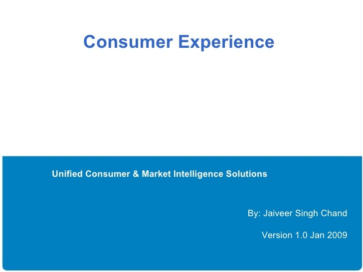 Consumer Experience  Unified Consumer & Market Intelligence Solutions By: Jaiveer Singh Chand Version 1.0 Jan 2009