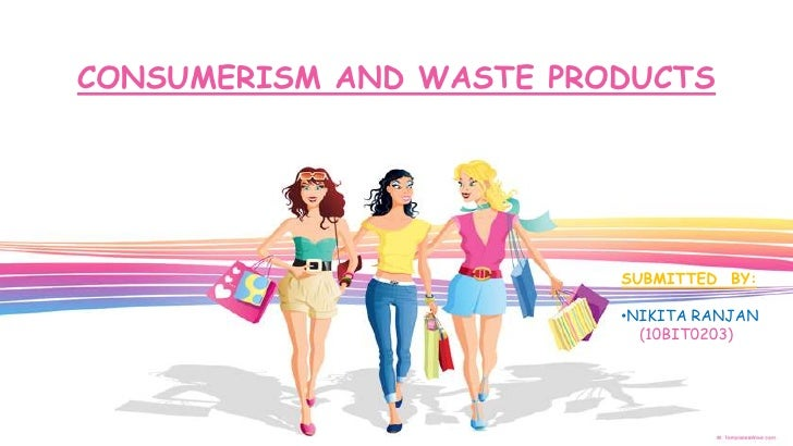 CONSUMERISM AND WASTE PRODUCTS                         SUBMITTED BY:                         •NIKITA RANJAN               ...