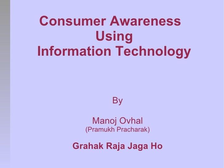 Consumer Awareness         UsingInformation Technology              By         Manoj Ovhal       (Pramukh Pracharak)     G...