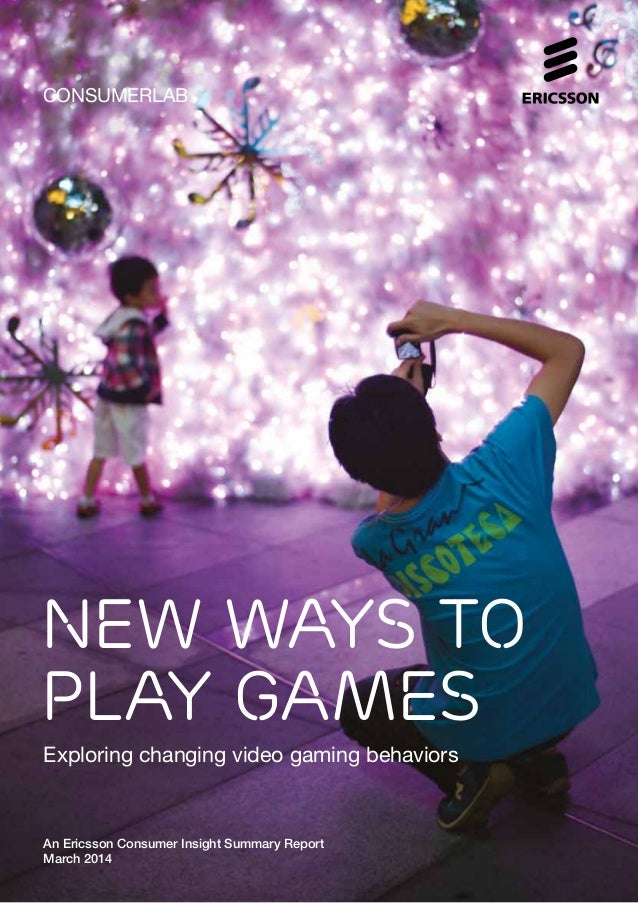 CONSUMERLAB New ways to play games Exploring changing video gaming behaviors An Ericsson Consumer Insight Summary Report M...