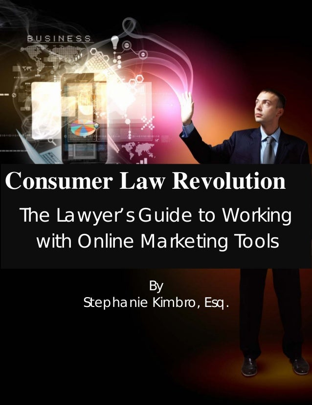 Consumer Law RevolutionThe Lawyer's Guide to Workingwith Online Marketing ToolsByStephanie Kimbro, Esq.