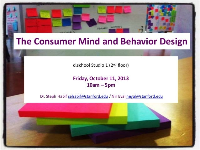 The Consumer Mind and Behavior Design d.school Studio 1 (2nd floor)  Friday, October 11, 2013 10am – 5pm Dr. Steph Habif s...