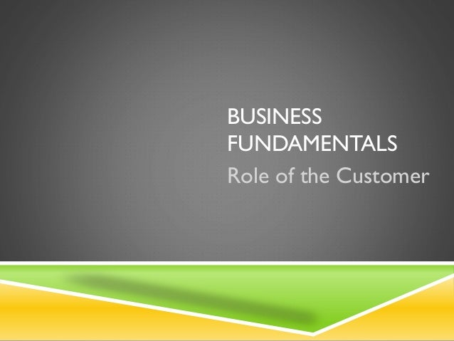 BUSINESS FUNDAMENTALS Role of the Customer