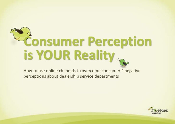 Consumer Perceptionis YOUR Reality<br />How to use online channels to overcome consumers' negative perceptions about deale...