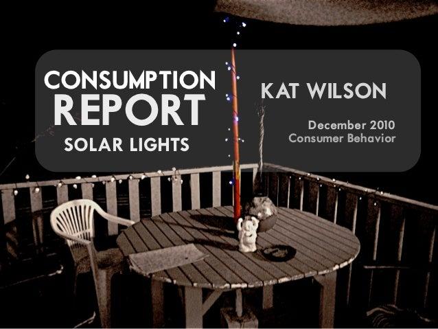 CONSUMPTION     KAT WILSONREPORT               December 2010                  Consumer Behavior SOLAR LIGHTS