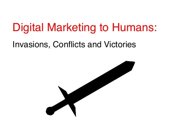 Digital Marketing to Humans: ! ! Invasions, Conflicts and Victories!