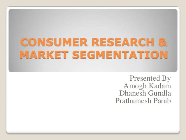 CONSUMER RESEARCH & MARKET SEGMENTATION Presented By Amogh Kadam Dhanesh Gundla Prathamesh Parab