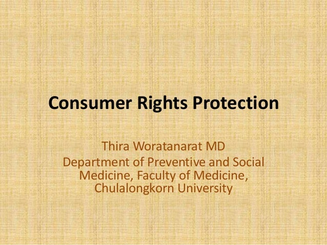 Consumer Rights Protection Thira Woratanarat MD Department of Preventive and Social Medicine, Faculty of Medicine, Chulalo...