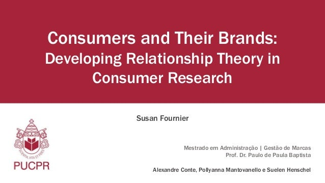 Consumers and Their Brands:  Developing Relationship Theory in  Consumer Research  Susan Fournier  Mestrado em Administraç...